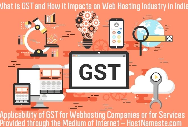 What is GST and How it Impacts on Web Hosting Industry in India – Applicability of GST for WebHosting Companies or for Services Provided through the Medium of Internet